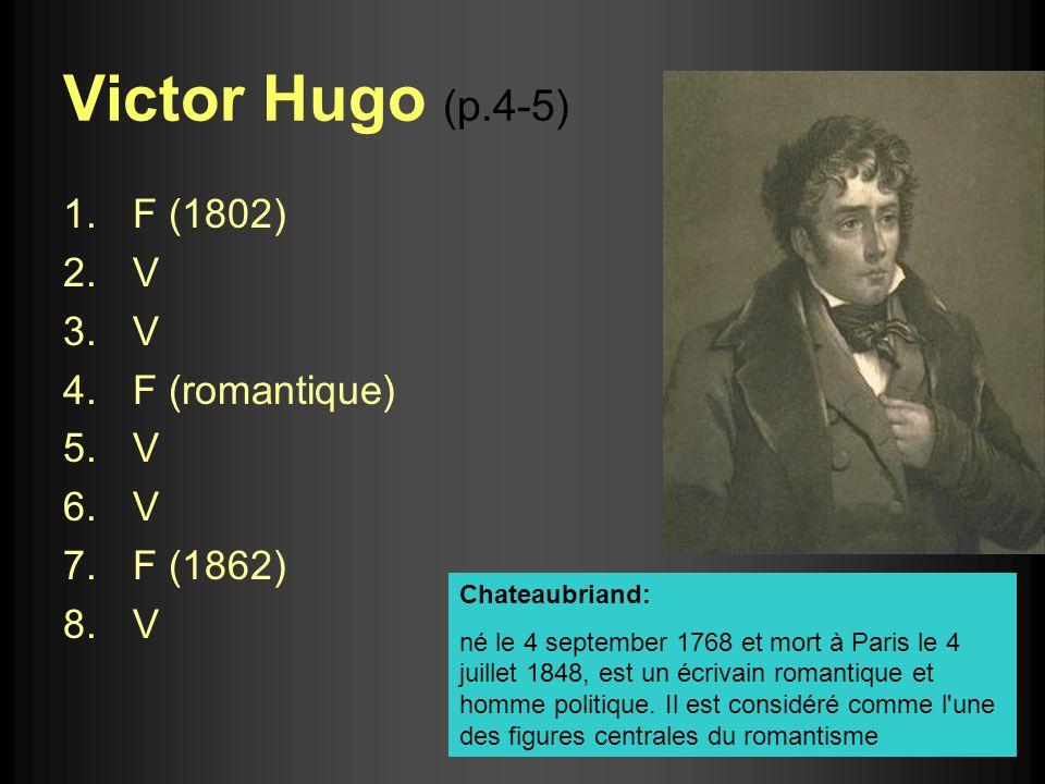 Victor Hugo (p.4-5) 1.F (1802) 2.V 3.V 4.F (romantique) 5.V 6.V 7.F (1862) 8.V Chateaubriand: né le 4 september 1768 et mort à Paris le 4 juillet 1848