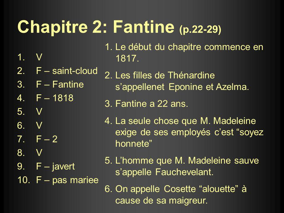 Chapitre 2: Fantine (p.22-29) 1.V 2.F – saint-cloud 3.F – Fantine 4.F – 1818 5.V 6.V 7.F – 2 8.V 9.F – javert 10.F – pas mariee 1.Le début du chapitre