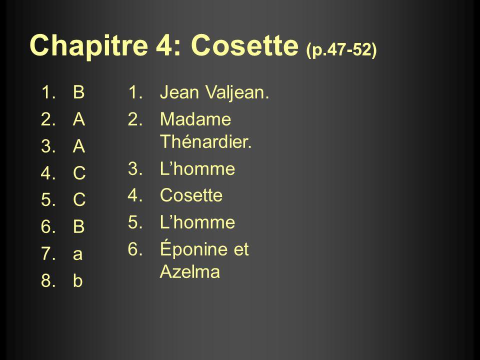Chapitre 4: Cosette (p.47-52) 1.B 2.A 3.A 4.C 5.C 6.B 7.a 8.b 1.Jean Valjean. 2.Madame Thénardier. 3.Lhomme 4.Cosette 5.Lhomme 6.Éponine et Azelma