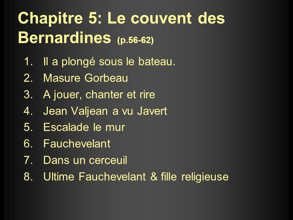 Chapitre 5: Le couvent des Bernardines (p.56-62) 1.Il a plongé sous le bateau. 2.Masure Gorbeau 3.A jouer, chanter et rire 4.Jean Valjean a vu Javert