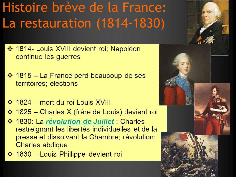 Histoire brève de la France: La restauration (1814-1830) 1814- Louis XVIII devient roi; Napoléon continue les guerres 1815 – La France perd beaucoup d