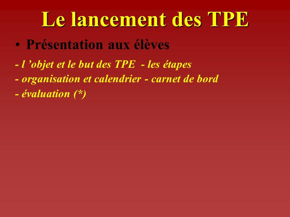 Le lancement des TPE Présentation aux élèves - l objet et le but des TPE - les étapes - organisation et calendrier - carnet de bord - évaluation (*)