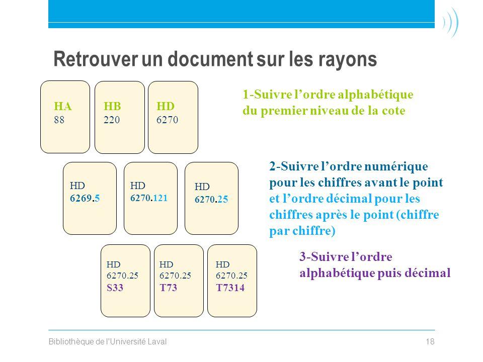 Bibliothèque de l'Université Laval18 Retrouver un document sur les rayons 1-Suivre lordre alphabétique du premier niveau de la cote 2-Suivre lordre nu