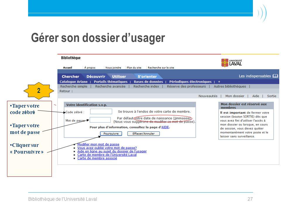 Bibliothèque de l'Université Laval27 Gérer son dossier dusager 2 Taper votre code z é br é Taper votre mot de passe Cliquer sur « Poursuivre »