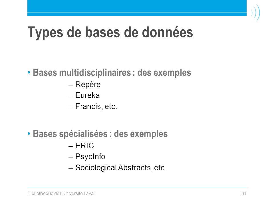 Bibliothèque de l'Université Laval31 Types de bases de données Bases multidisciplinaires : des exemples –Repère –Eureka –Francis, etc. Bases spécialis