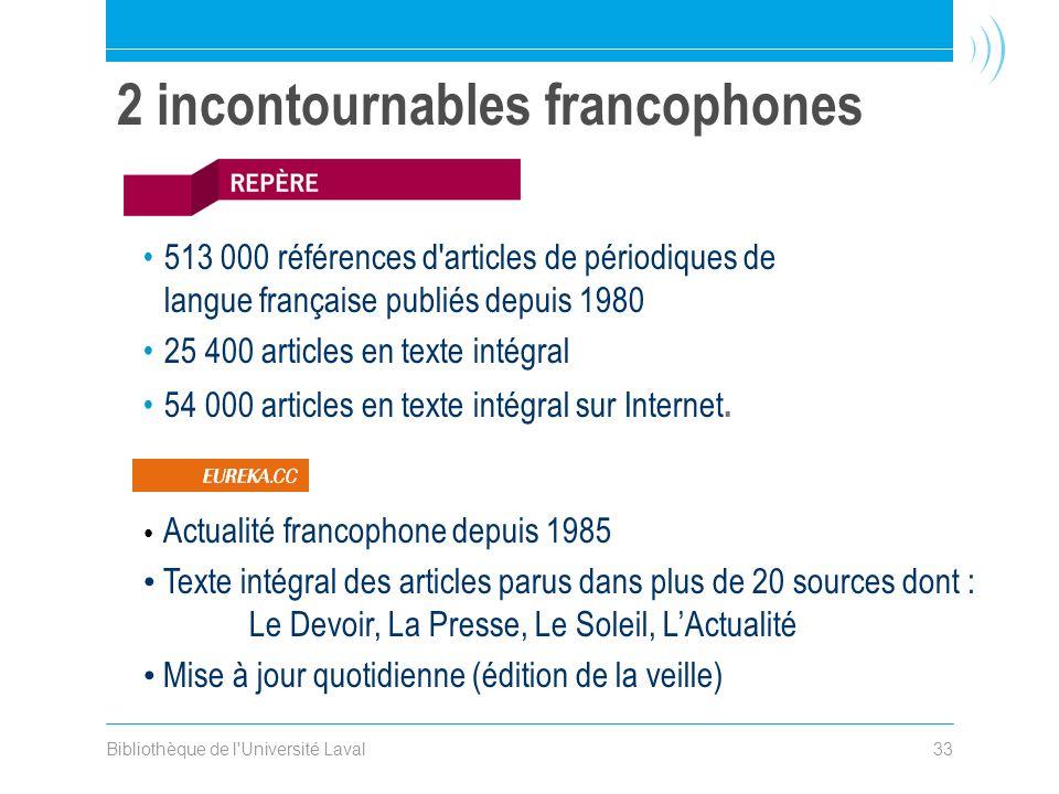 Bibliothèque de l Université Laval33 2 incontournables francophones 513 000 références d articles de périodiques de langue française publiés depuis 1980 25 400 articles en texte intégral 54 000 articles en texte intégral sur Internet.