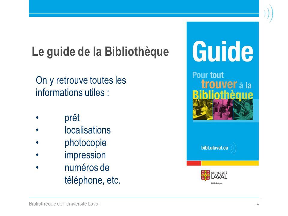 Bibliothèque de l'Université Laval4 Le guide de la Bibliothèque On y retrouve toutes les informations utiles : prêt localisations photocopie impressio