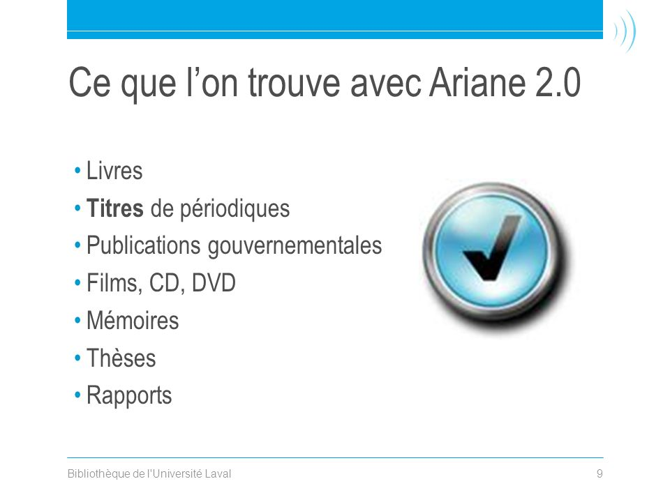 Bibliothèque de l'Université Laval9 Ce que lon trouve avec Ariane 2.0 Livres Titres de périodiques Publications gouvernementales Films, CD, DVD Mémoir