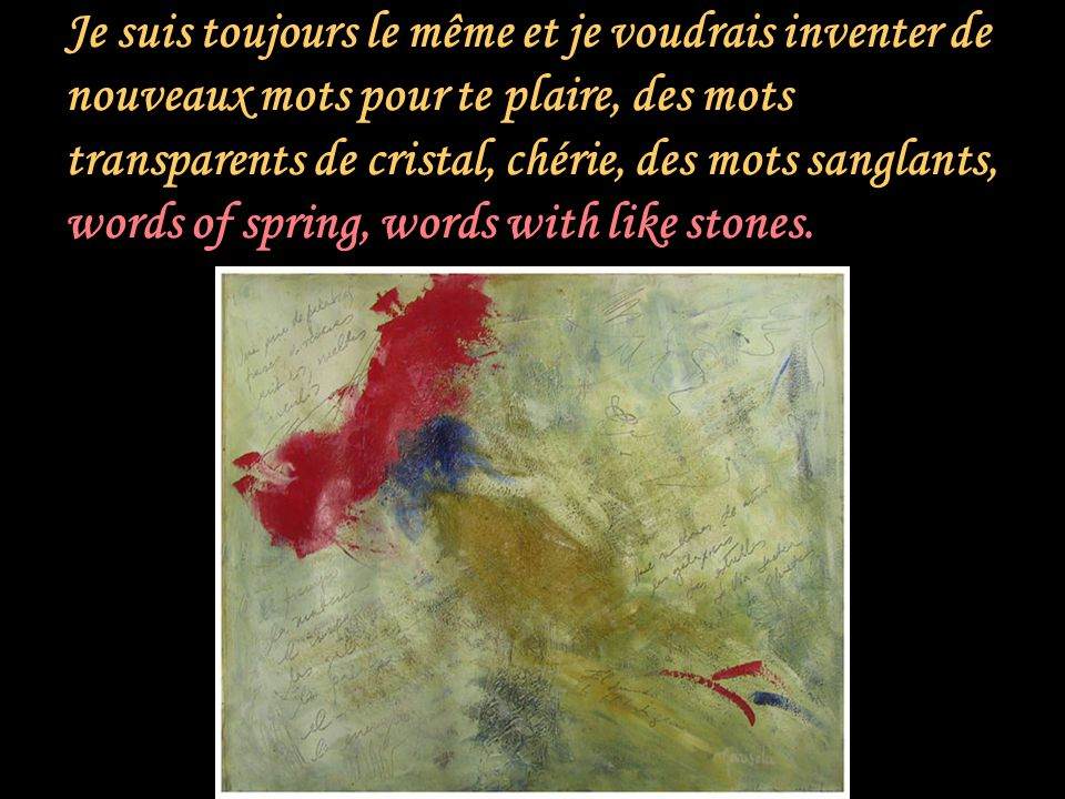 Je suis toujours le même et je voudrais inventer de nouveaux mots pour te plaire, des mots transparents de cristal, chérie, des mots sanglants, words of spring, words with like stones.
