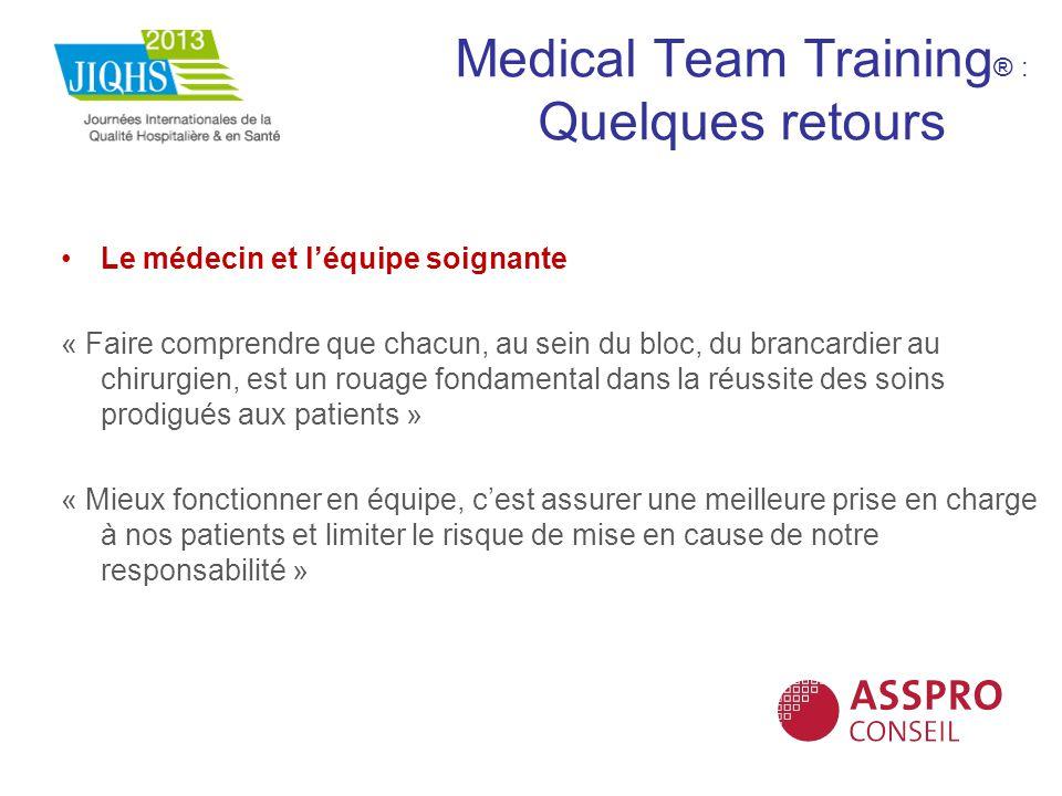 Medical Team Training ® : Quelques retours Le médecin et léquipe soignante « Faire comprendre que chacun, au sein du bloc, du brancardier au chirurgie