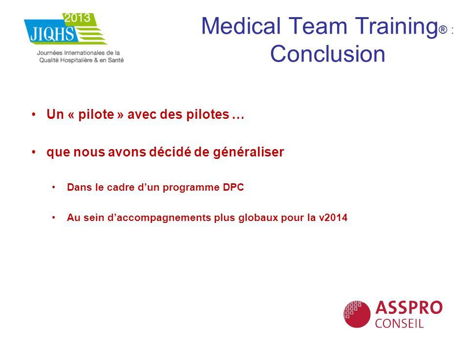 Medical Team Training ® : Conclusion Un « pilote » avec des pilotes … que nous avons décidé de généraliser Dans le cadre dun programme DPC Au sein dac