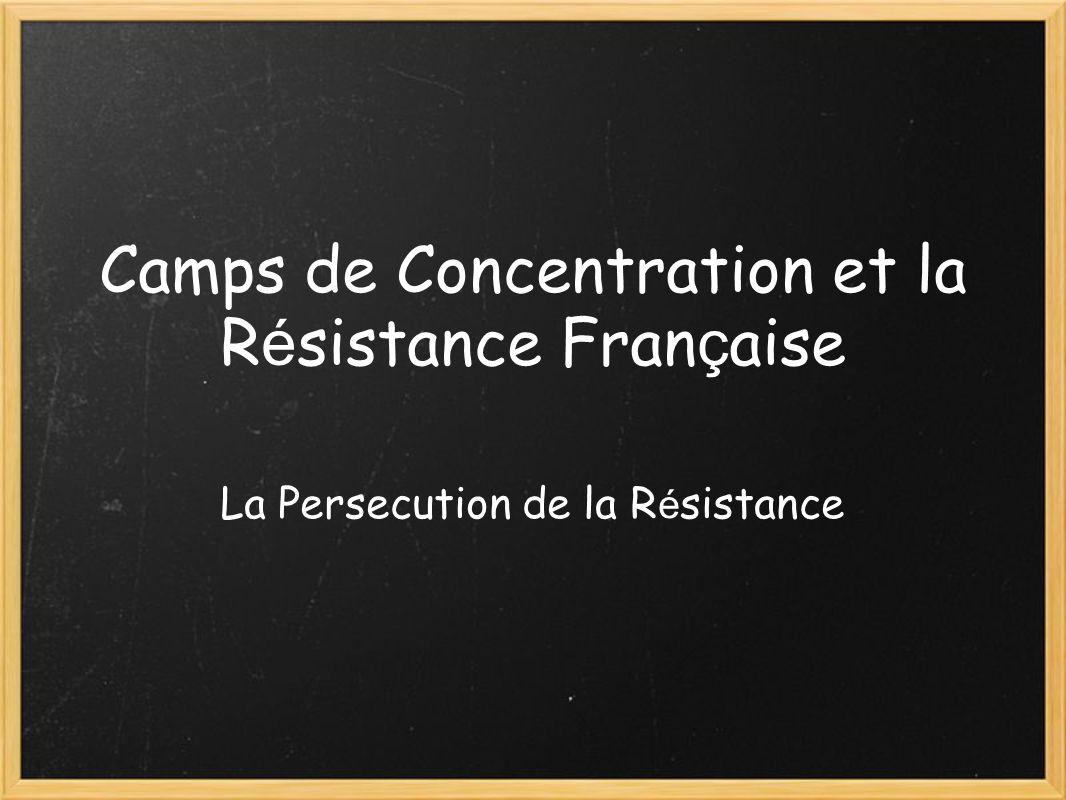 Camps de Concentration et la R é sistance Fran ç aise La Persecution de la R é sistance