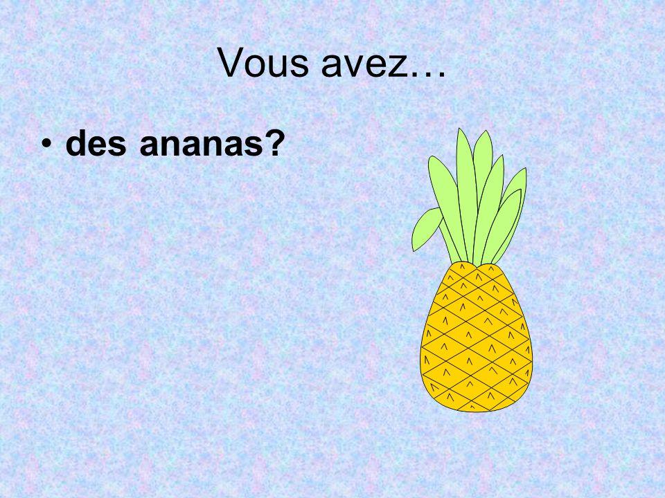 Vous avez… des ananas?