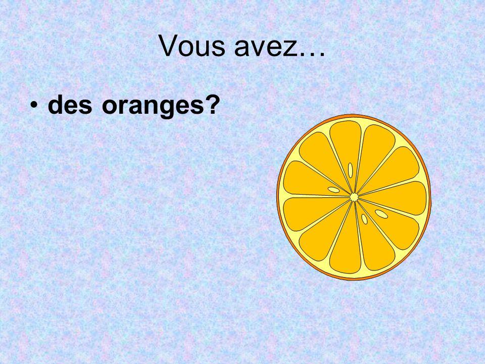 Vous avez… des oranges?