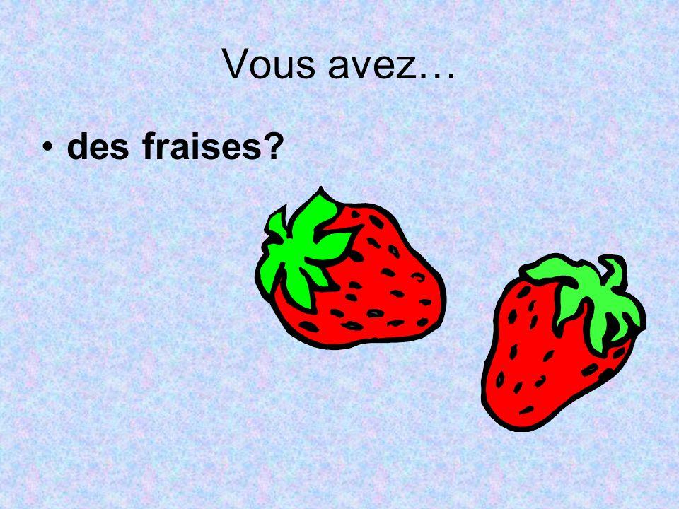 Vous avez… des fraises?