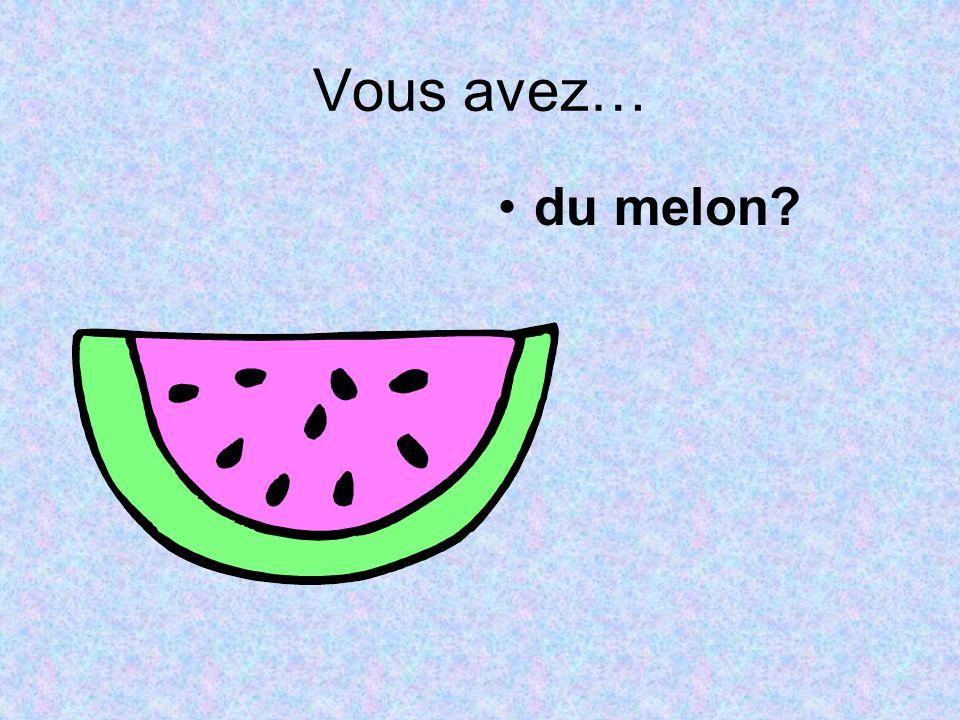 Vous avez… du melon