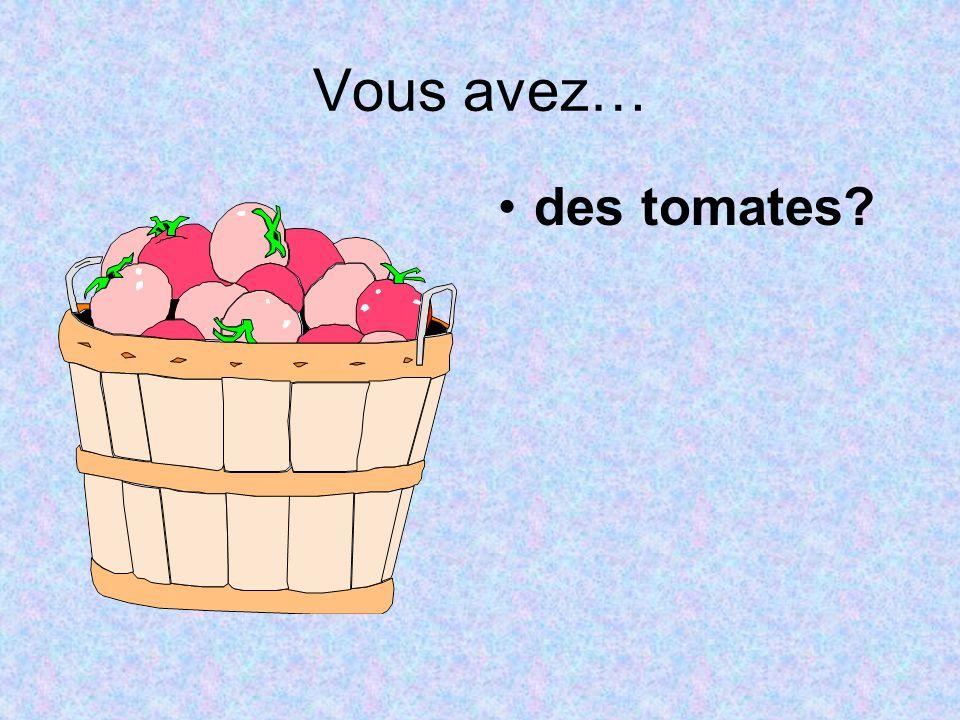 Vous avez… des tomates?