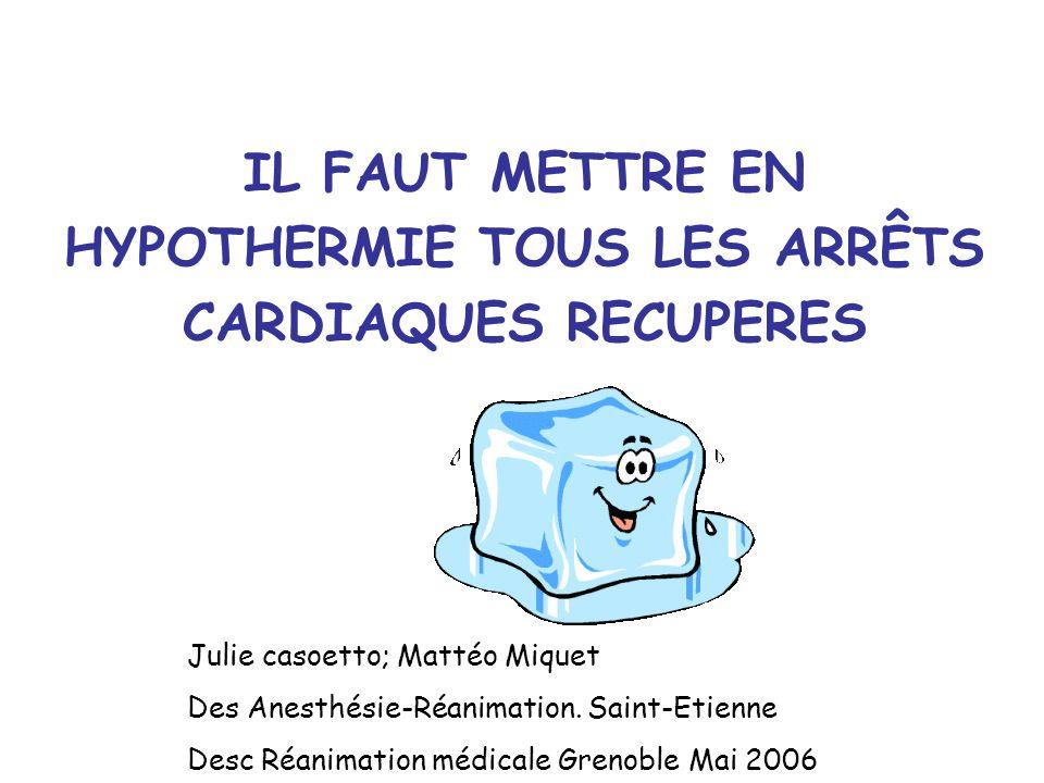 IL FAUT METTRE EN HYPOTHERMIE TOUS LES ARRÊTS CARDIAQUES RECUPERES Julie casoetto; Mattéo Miquet Des Anesthésie-Réanimation.