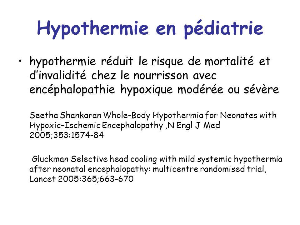 Hypothermie en pédiatrie hypothermie réduit le risque de mortalité et dinvalidité chez le nourrisson avec encéphalopathie hypoxique modérée ou sévère Seetha Shankaran Whole-Body Hypothermia for Neonates with Hypoxic–Ischemic Encephalopathy,N Engl J Med 2005;353:1574-84 Gluckman Selective head cooling with mild systemic hypothermia after neonatal encephalopathy: multicentre randomised trial, Lancet 2005:365;663-670