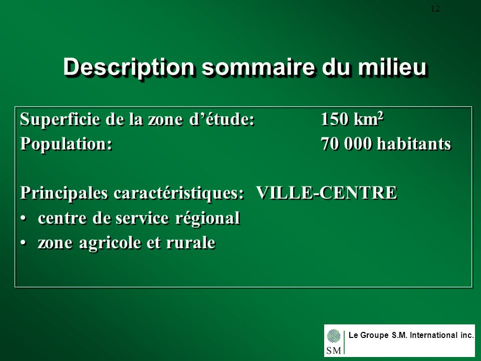 Le Groupe S.M. International inc. 12 Description sommaire du milieu Superficie de la zone détude: 150 km 2 Population: 70 000 habitants Principales ca