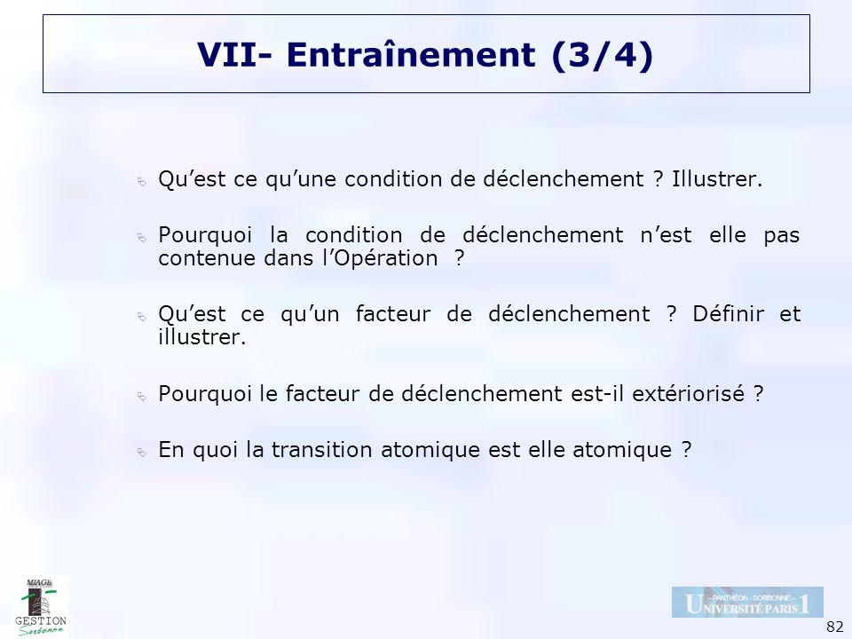 82 VII- Entraînement (3/4) Quest ce quune condition de déclenchement ? Illustrer. Pourquoi la condition de déclenchement nest elle pas contenue dans l