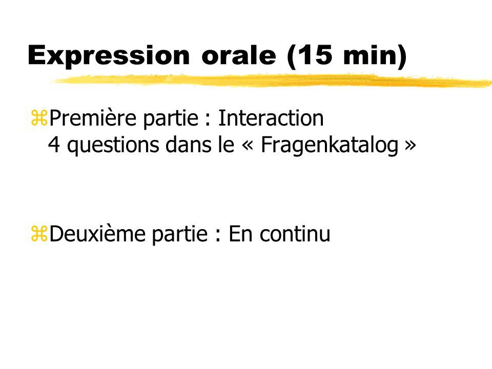 Expression orale (15 min) zPremière partie : Interaction 4 questions dans le « Fragenkatalog » zDeuxième partie : En continu