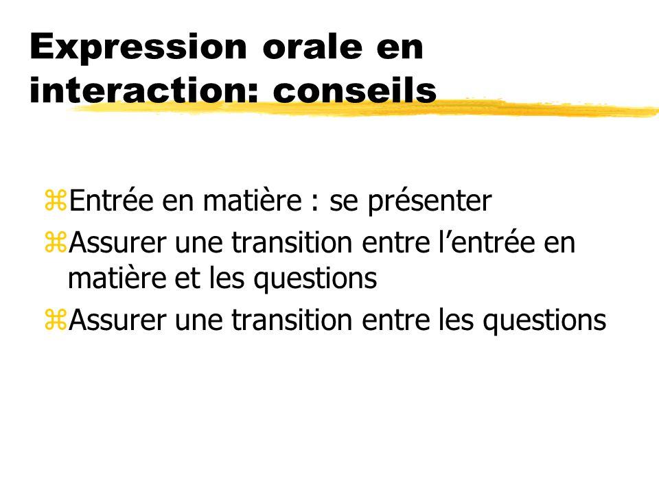 Expression orale en interaction: conseils zEntrée en matière : se présenter zAssurer une transition entre lentrée en matière et les questions zAssurer une transition entre les questions