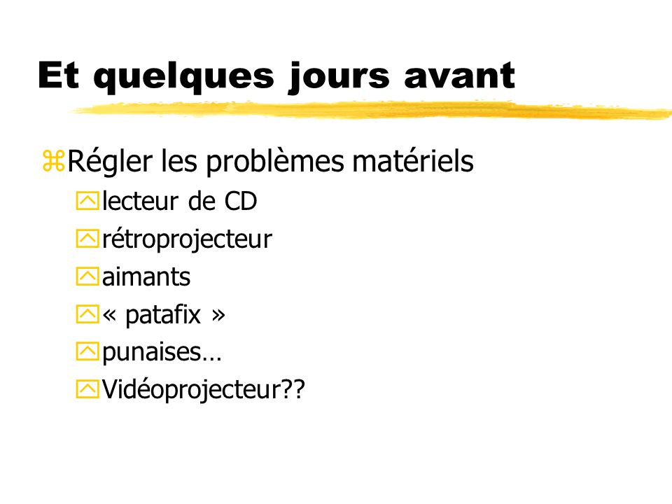 Et quelques jours avant zRégler les problèmes matériels ylecteur de CD yrétroprojecteur yaimants y« patafix » ypunaises… yVidéoprojecteur??