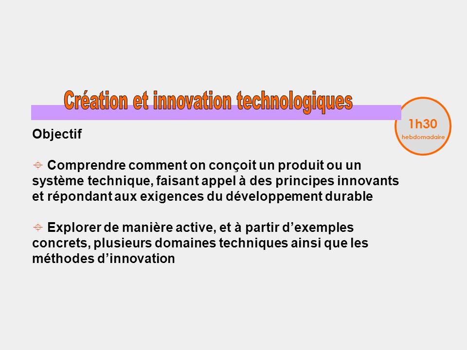 Objectif Comprendre comment on conçoit un produit ou un système technique, faisant appel à des principes innovants et répondant aux exigences du développement durable Explorer de manière active, et à partir dexemples concrets, plusieurs domaines techniques ainsi que les méthodes dinnovation 1h30 hebdomadaire