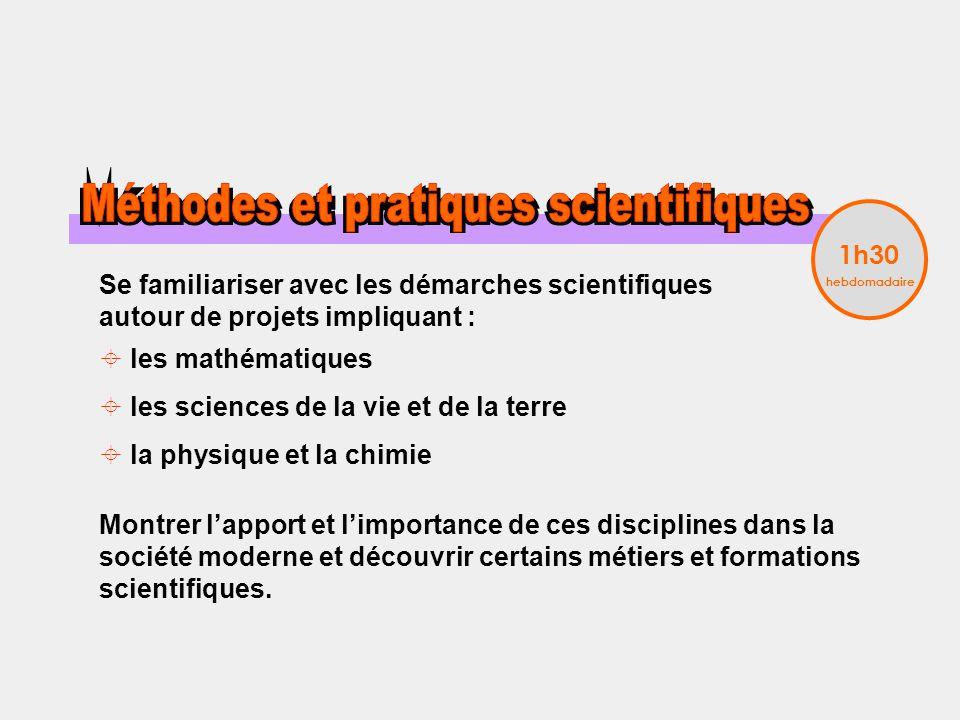 Se familiariser avec les démarches scientifiques autour de projets impliquant : les mathématiques les sciences de la vie et de la terre la physique et la chimie Montrer lapport et limportance de ces disciplines dans la société moderne et découvrir certains métiers et formations scientifiques.