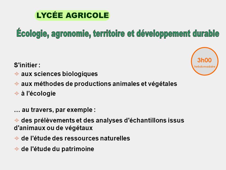 LYCÉE AGRICOLE S initier : aux sciences biologiques aux méthodes de productions animales et végétales à l écologie … au travers, par exemple : des prélèvements et des analyses d échantillons issus d animaux ou de végétaux de l étude des ressources naturelles de l étude du patrimoine 3h00 hebdomadaire