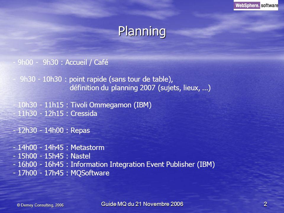 © Demey Consulting, 2006 Guide MQ du 21 Novembre 20062 Planning - 9h00 - 9h30 : Accueil / Café - 9h30 - 10h30 : point rapide (sans tour de table), définition du planning 2007 (sujets, lieux,...) - 10h30 - 11h15 : Tivoli Ommegamon (IBM) - 11h30 - 12h15 : Cressida - 12h30 - 14h00 : Repas - 14h00 - 14h45 : Metastorm - 15h00 - 15h45 : Nastel - 16h00 - 16h45 : Information Integration Event Publisher (IBM) - 17h00 - 17h45 : MQSoftware