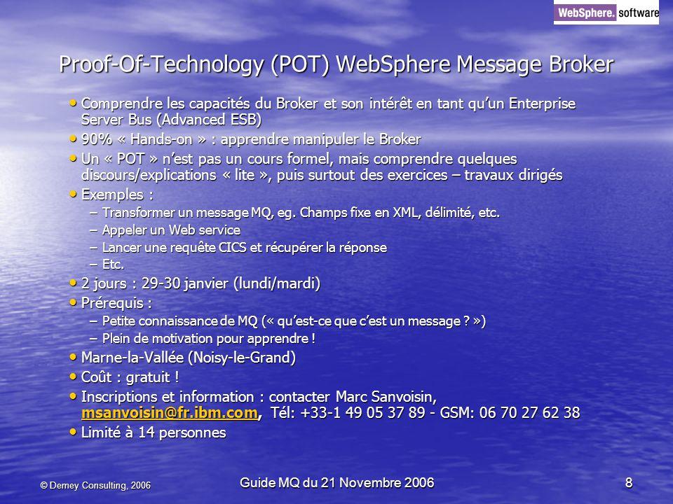 © Demey Consulting, 2006 Guide MQ du 21 Novembre 20068 Proof-Of-Technology (POT) WebSphere Message Broker Comprendre les capacités du Broker et son intérêt en tant quun Enterprise Server Bus (Advanced ESB) Comprendre les capacités du Broker et son intérêt en tant quun Enterprise Server Bus (Advanced ESB) 90% « Hands-on » : apprendre manipuler le Broker 90% « Hands-on » : apprendre manipuler le Broker Un « POT » nest pas un cours formel, mais comprendre quelques discours/explications « lite », puis surtout des exercices – travaux dirigés Un « POT » nest pas un cours formel, mais comprendre quelques discours/explications « lite », puis surtout des exercices – travaux dirigés Exemples : Exemples : –Transformer un message MQ, eg.