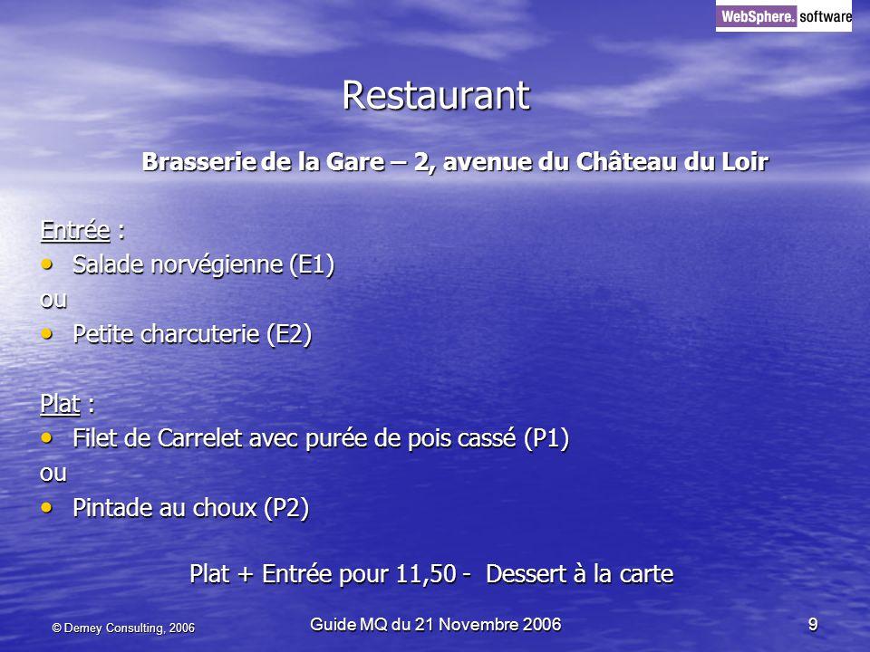 © Demey Consulting, 2006 Guide MQ du 21 Novembre 20069 Restaurant Brasserie de la Gare – 2, avenue du Château du Loir Entrée : Salade norvégienne (E1) Salade norvégienne (E1)ou Petite charcuterie (E2) Petite charcuterie (E2) Plat : Filet de Carrelet avec purée de pois cassé (P1) Filet de Carrelet avec purée de pois cassé (P1)ou Pintade au choux (P2) Pintade au choux (P2) Plat + Entrée pour 11,50 - Dessert à la carte