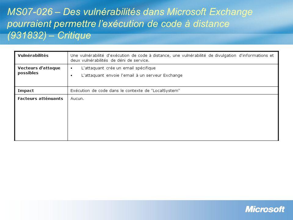 MS07-026 – Des vulnérabilités dans Microsoft Exchange pourraient permettre lexécution de code à distance (931832) – Critique VulnérabilitésUne vulnérabilité d exécution de code à distance, une vulnérabilité de divulgation d informations et deux vulnérabilités de déni de service.