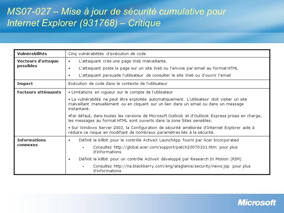 MS07-027 – Mise à jour de sécurité cumulative pour Internet Explorer (931768) – Critique VulnérabilitésCinq vulnérabilités d exécution de code Vecteurs d attaque possibles L attaquant crée une page Web malveillante.