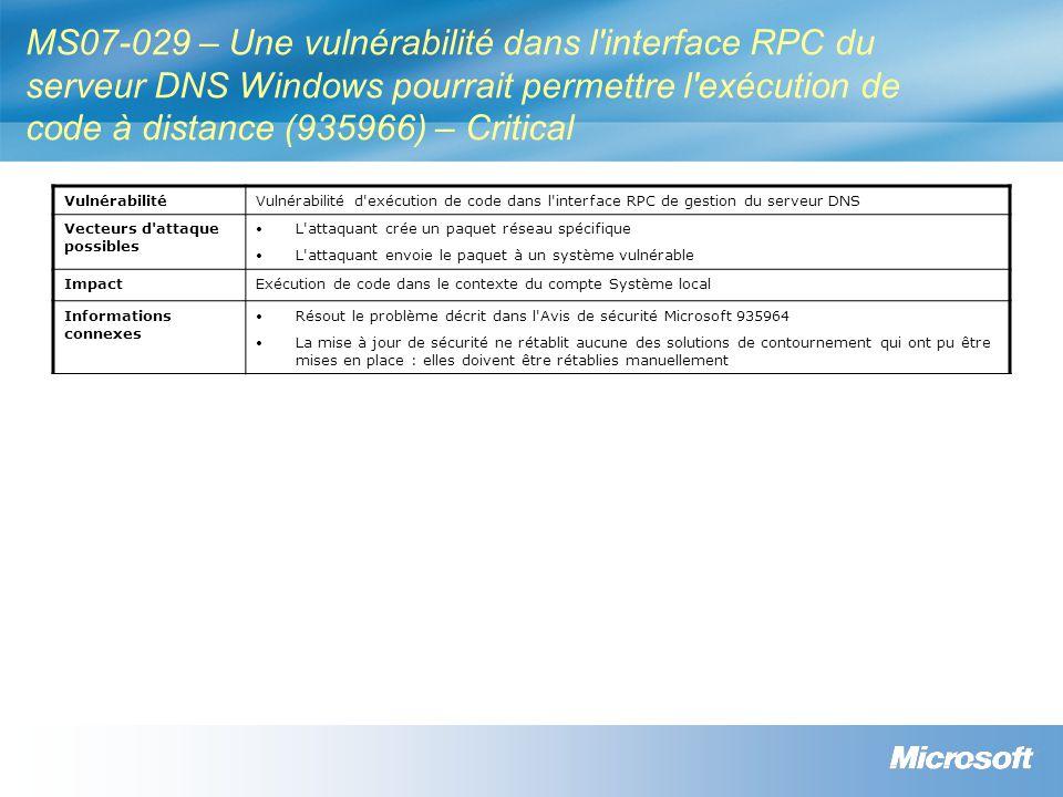 MS07-029 – Une vulnérabilité dans l interface RPC du serveur DNS Windows pourrait permettre l exécution de code à distance (935966) – Critical VulnérabilitéVulnérabilité d exécution de code dans l interface RPC de gestion du serveur DNS Vecteurs d attaque possibles L attaquant crée un paquet réseau spécifique L attaquant envoie le paquet à un système vulnérable ImpactExécution de code dans le contexte du compte Système local Informations connexes Résout le problème décrit dans l Avis de sécurité Microsoft 935964 La mise à jour de sécurité ne rétablit aucune des solutions de contournement qui ont pu être mises en place : elles doivent être rétablies manuellement