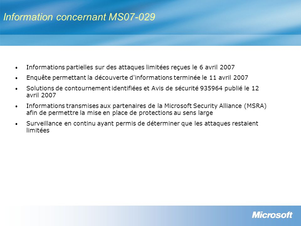 Information concernant MS07-029 Informations partielles sur des attaques limitées reçues le 6 avril 2007 Enquête permettant la découverte d informations terminée le 11 avril 2007 Solutions de contournement identifiées et Avis de sécurité 935964 publié le 12 avril 2007 Informations transmises aux partenaires de la Microsoft Security Alliance (MSRA) afin de permettre la mise en place de protections au sens large Surveillance en continu ayant permis de déterminer que les attaques restaient limitées