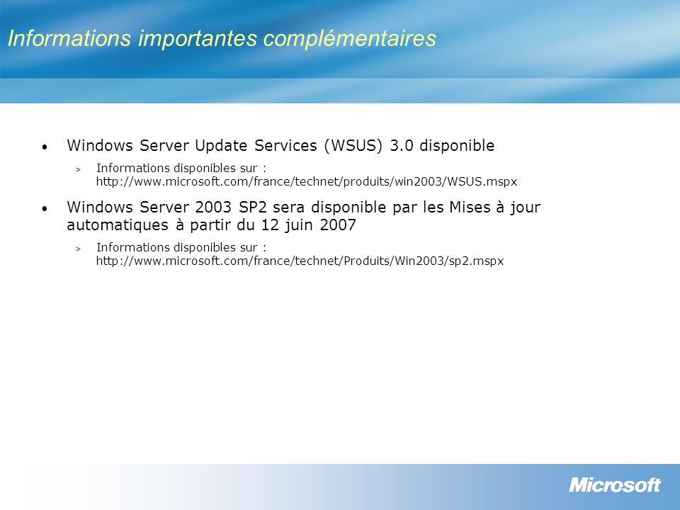 Informations importantes complémentaires Windows Server Update Services (WSUS) 3.0 disponible > Informations disponibles sur : http://www.microsoft.com/france/technet/produits/win2003/WSUS.mspx Windows Server 2003 SP2 sera disponible par les Mises à jour automatiques à partir du 12 juin 2007 > Informations disponibles sur : http://www.microsoft.com/france/technet/Produits/Win2003/sp2.mspx