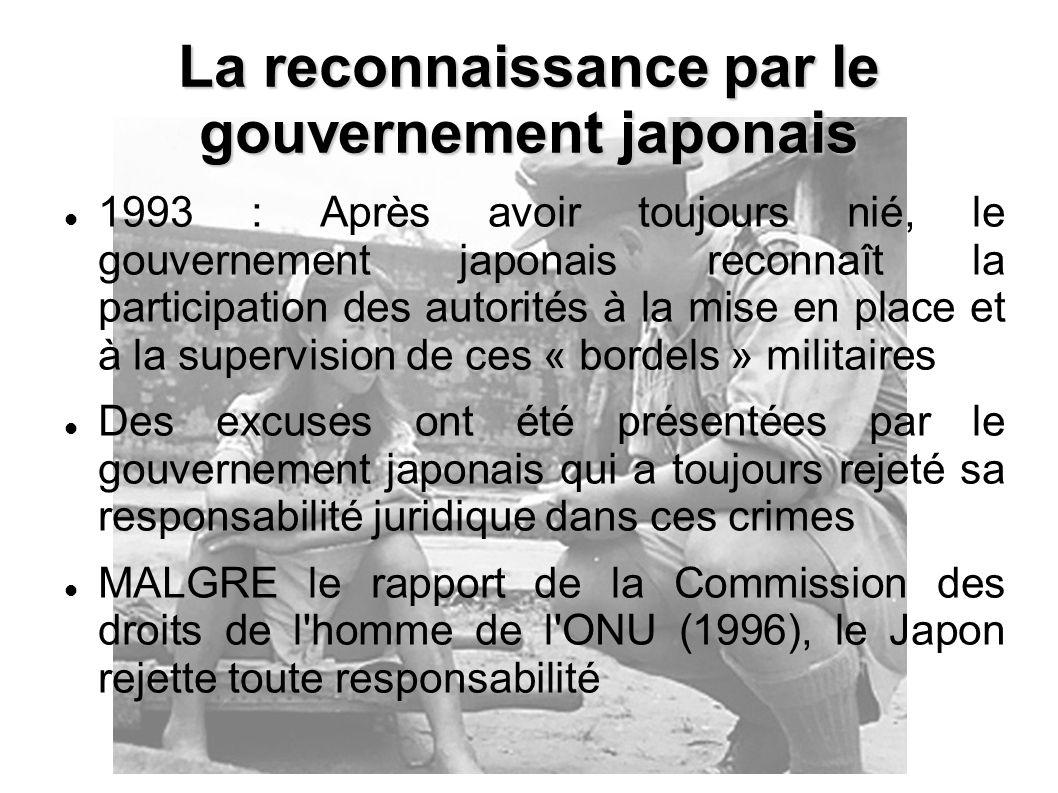 1993 : Après avoir toujours nié, le gouvernement japonais reconnaît la participation des autorités à la mise en place et à la supervision de ces « bordels » militaires Des excuses ont été présentées par le gouvernement japonais qui a toujours rejeté sa responsabilité juridique dans ces crimes MALGRE le rapport de la Commission des droits de l homme de l ONU (1996), le Japon rejette toute responsabilité La reconnaissance par le gouvernement japonais