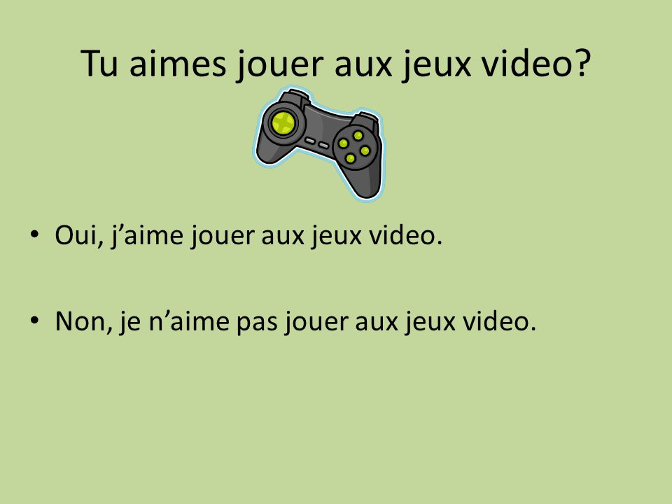 Tu aimes jouer aux jeux video? Oui, jaime jouer aux jeux video. Non, je naime pas jouer aux jeux video.