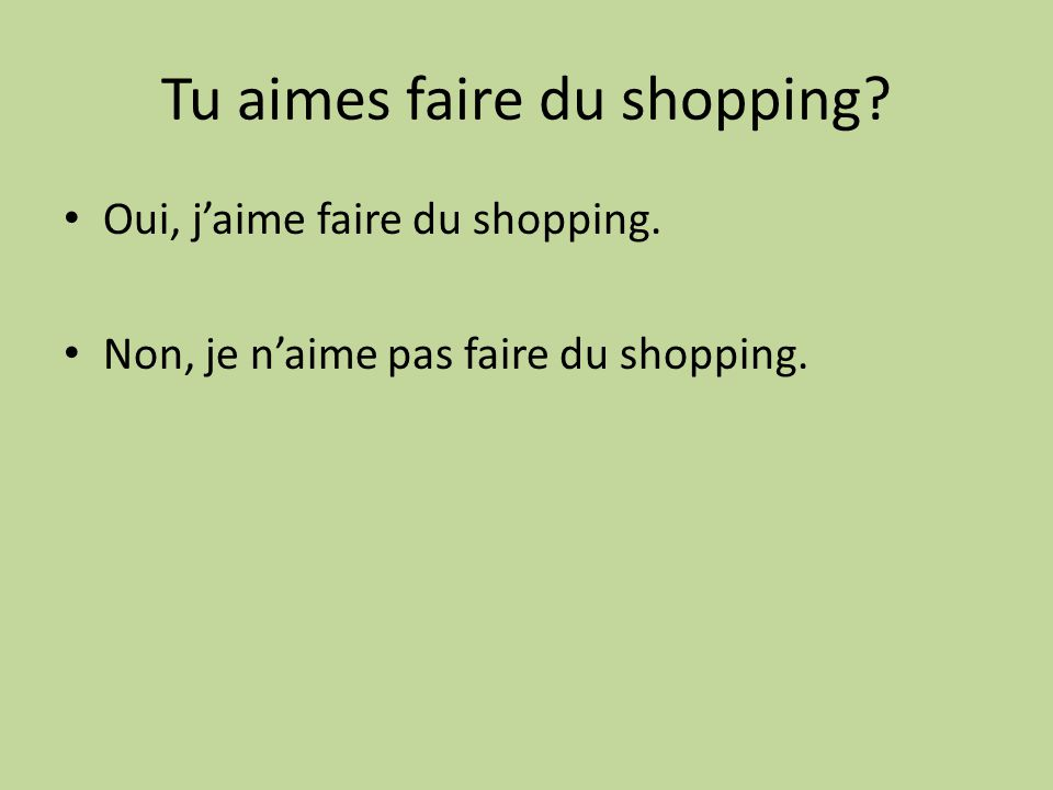 Tu aimes faire du shopping? Oui, jaime faire du shopping. Non, je naime pas faire du shopping.