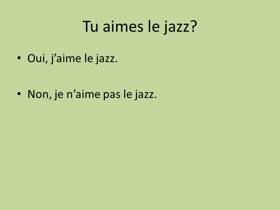 Tu aimes le jazz? Oui, jaime le jazz. Non, je naime pas le jazz.