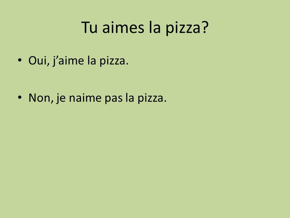 Tu aimes la pizza? Oui, jaime la pizza. Non, je naime pas la pizza.