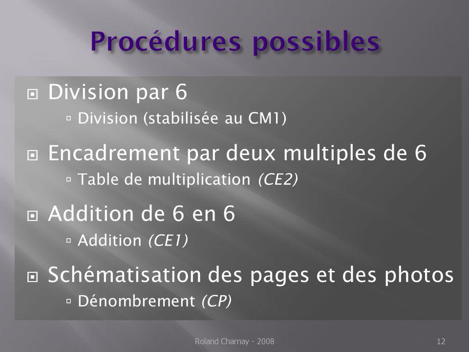 Division par 6 Division (stabilisée au CM1) Encadrement par deux multiples de 6 Table de multiplication (CE2) Addition de 6 en 6 Addition (CE1) Schématisation des pages et des photos Dénombrement (CP) Roland Charnay - 200812