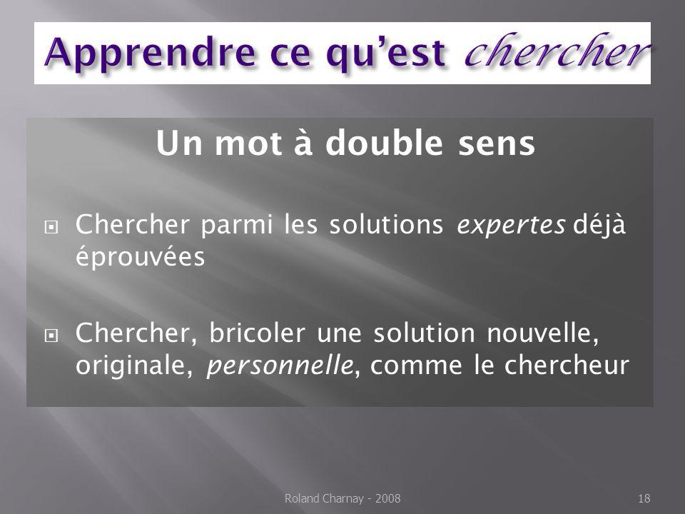 Un mot à double sens Chercher parmi les solutions expertes déjà éprouvées Chercher, bricoler une solution nouvelle, originale, personnelle, comme le chercheur Roland Charnay - 200818