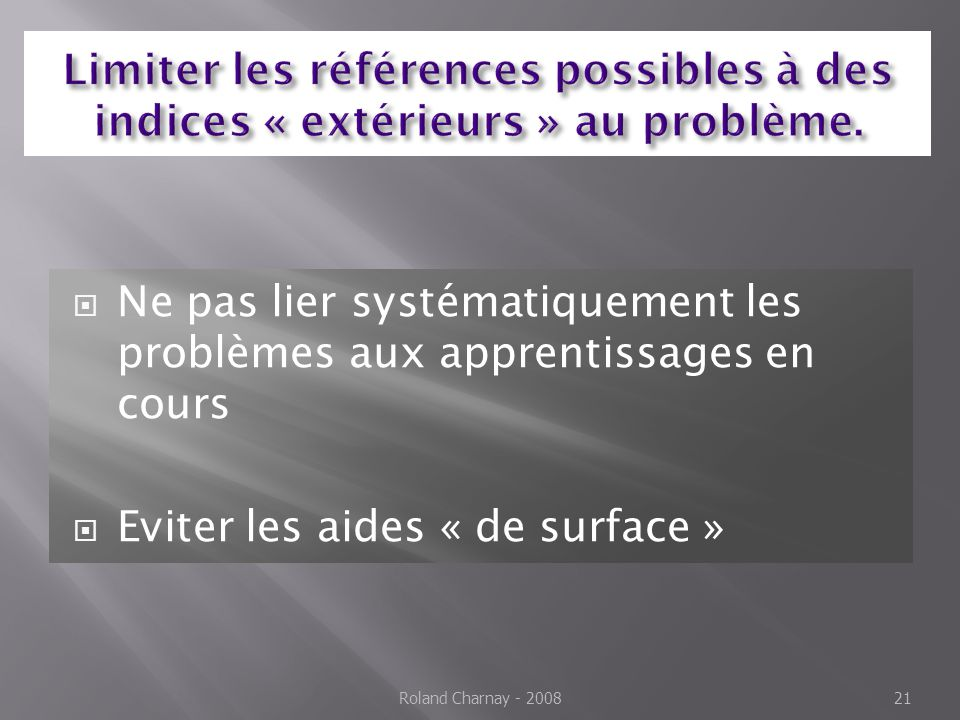 Ne pas lier systématiquement les problèmes aux apprentissages en cours Eviter les aides « de surface » Roland Charnay - 200821
