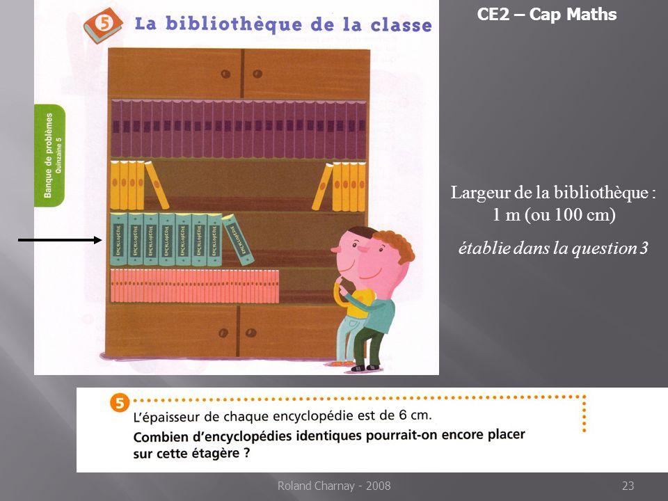 Roland Charnay - 200823 Largeur de la bibliothèque : 1 m (ou 100 cm) établie dans la question 3 CE2 – Cap Maths