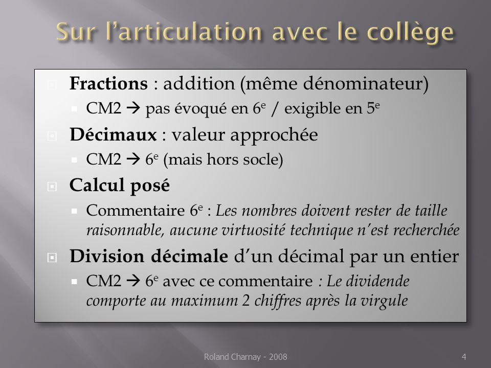 Fractions : addition (même dénominateur) CM2 pas évoqué en 6 e / exigible en 5 e Décimaux : valeur approchée CM2 6 e (mais hors socle) Calcul posé Commentaire 6 e : Les nombres doivent rester de taille raisonnable, aucune virtuosité technique nest recherchée Division décimale dun décimal par un entier CM2 6 e avec ce commentaire : Le dividende comporte au maximum 2 chiffres après la virgule Fractions : addition (même dénominateur) CM2 pas évoqué en 6 e / exigible en 5 e Décimaux : valeur approchée CM2 6 e (mais hors socle) Calcul posé Commentaire 6 e : Les nombres doivent rester de taille raisonnable, aucune virtuosité technique nest recherchée Division décimale dun décimal par un entier CM2 6 e avec ce commentaire : Le dividende comporte au maximum 2 chiffres après la virgule Roland Charnay - 20084