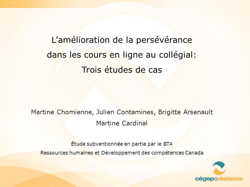Lamélioration de la persévérance dans les cours en ligne au collégial: Trois études de cas Martine Chomienne, Julien Contamines, Brigitte Arsenault Ma